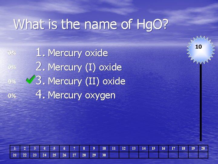 What is the name of Hg. O? 10 1. Mercury oxide 2. Mercury (I)