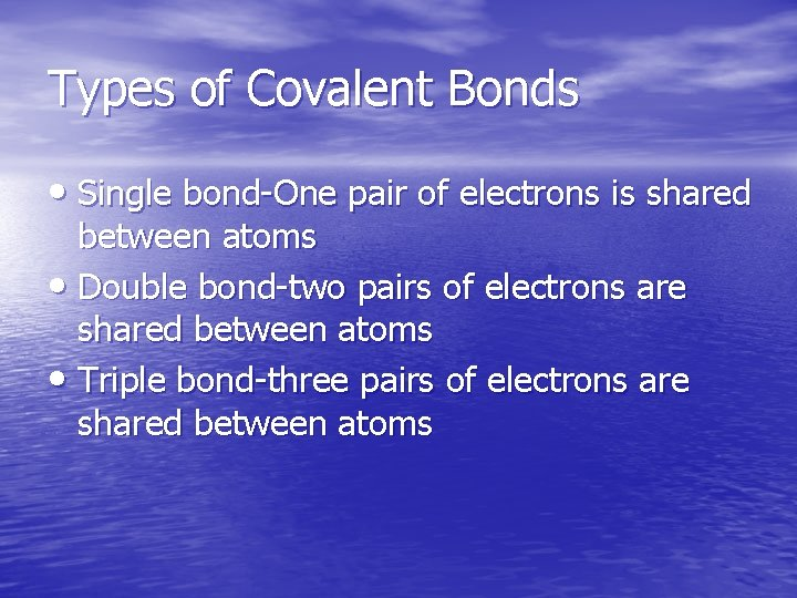 Types of Covalent Bonds • Single bond-One pair of electrons is shared between atoms