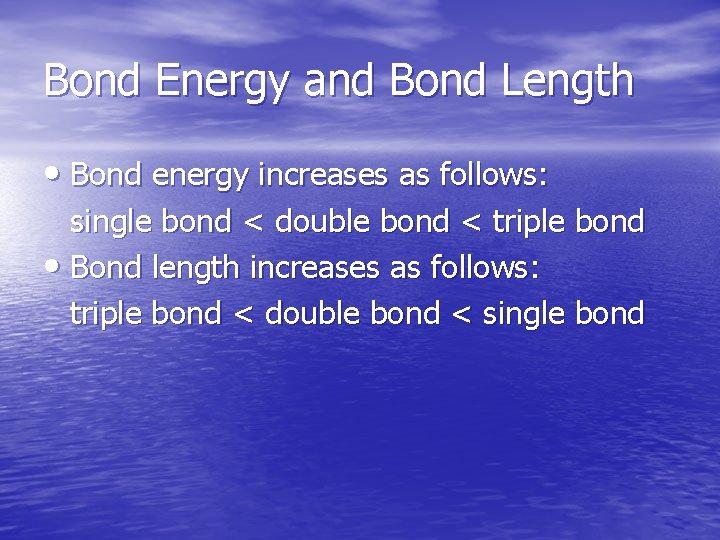Bond Energy and Bond Length • Bond energy increases as follows: single bond <