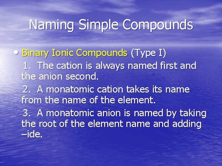 Naming Simple Compounds • Binary Ionic Compounds (Type I) 1. The cation is always