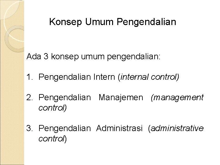 Konsep Umum Pengendalian Ada 3 konsep umum pengendalian: 1. Pengendalian Intern (internal control) 2.