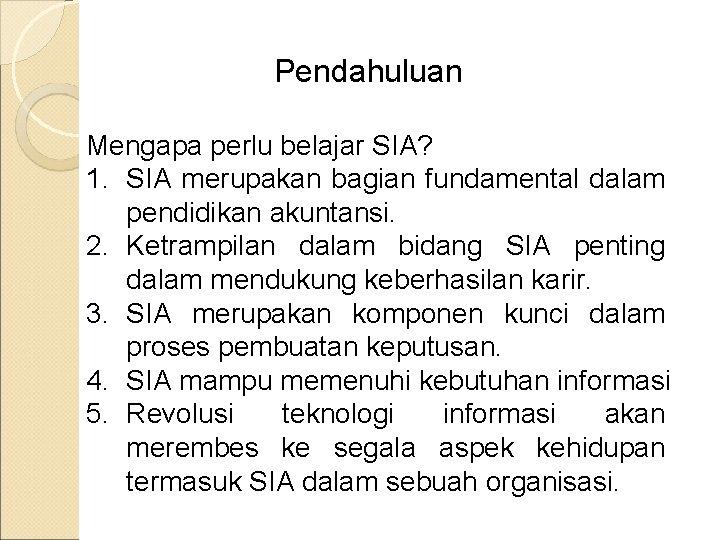 Pendahuluan Mengapa perlu belajar SIA? 1. SIA merupakan bagian fundamental dalam pendidikan akuntansi. 2.
