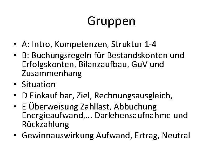 Gruppen • A: Intro, Kompetenzen, Struktur 1 -4 • B: Buchungsregeln für Bestandskonten und