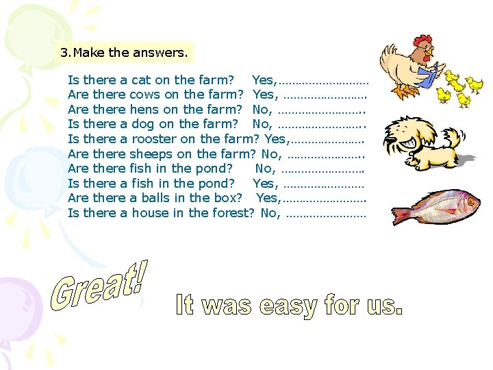3. Make the answers. Is there a cat on the farm? Yes, …………… Are