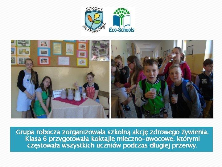Grupa robocza zorganizowała szkolną akcję zdrowego żywienia. Klasa 6 przygotowała koktajle mleczno-owocowe, którymi częstowała