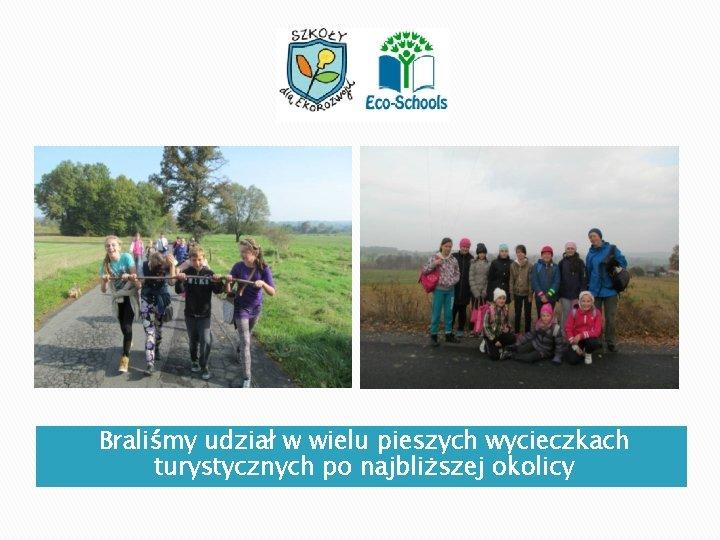 Braliśmy udział w wielu pieszych wycieczkach turystycznych po najbliższej okolicy