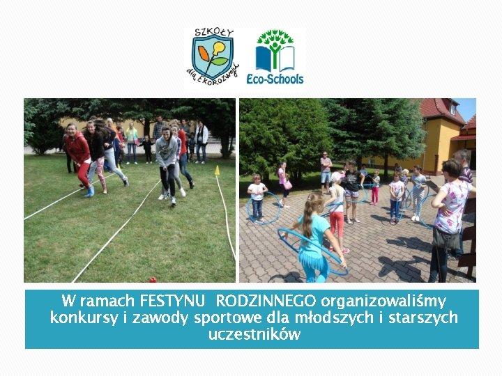 W ramach FESTYNU RODZINNEGO organizowaliśmy konkursy i zawody sportowe dla młodszych i starszych uczestników