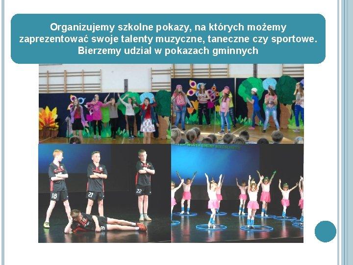 Organizujemy szkolne pokazy, na których możemy zaprezentować swoje talenty muzyczne, taneczne czy sportowe. Bierzemy