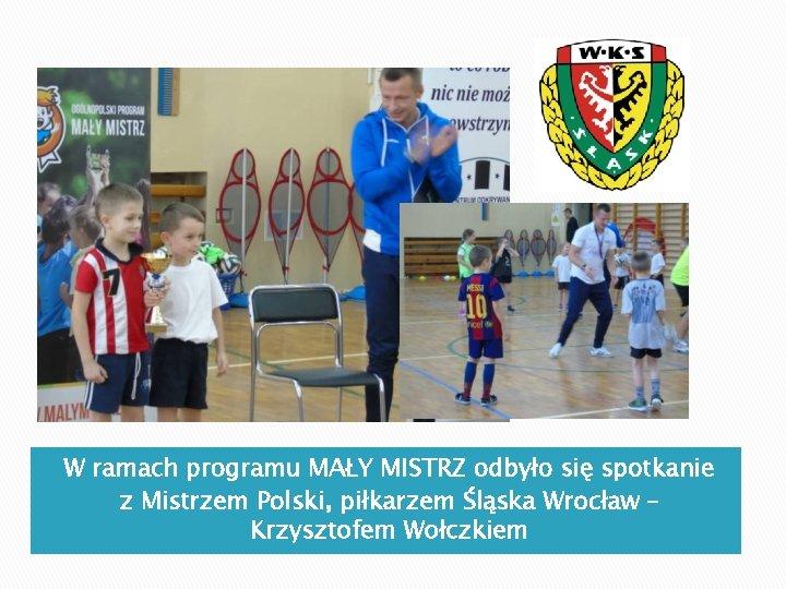 W ramach programu MAŁY MISTRZ odbyło się spotkanie z Mistrzem Polski, piłkarzem Śląska Wrocław