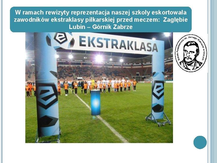 W ramach rewizyty reprezentacja naszej szkoły eskortowała zawodników ekstraklasy piłkarskiej przed meczem: Zagłębie Lubin