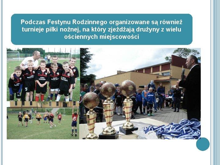 Podczas Festynu Rodzinnego organizowane są również turnieje piłki nożnej, na który zjeżdżają drużyny z