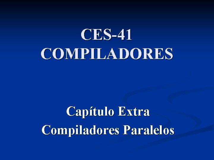CES-41 COMPILADORES Capítulo Extra Compiladores Paralelos