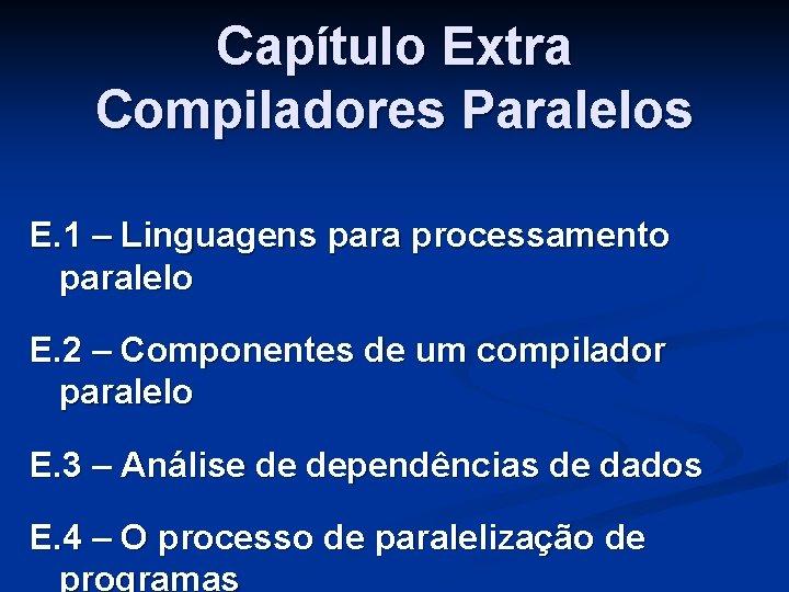 Capítulo Extra Compiladores Paralelos E. 1 – Linguagens para processamento paralelo E. 2 –