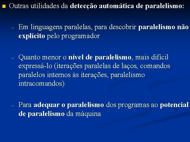 n Outras utilidades da detecção automática de paralelismo: – Em linguagens paralelas, para descobrir