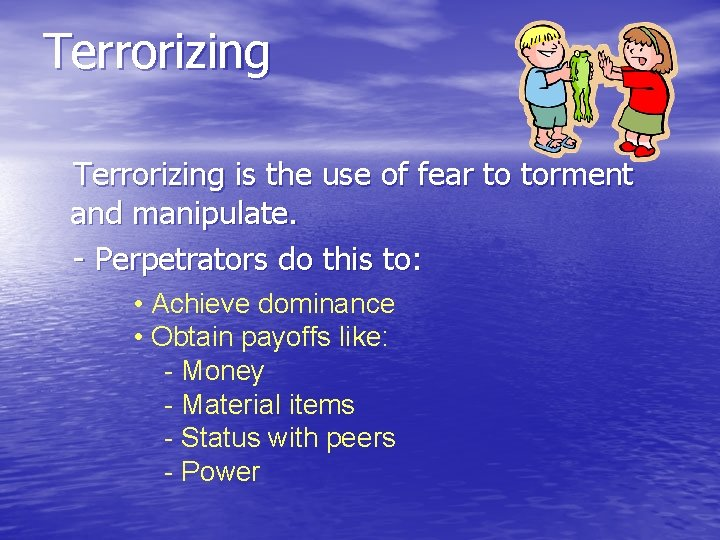 Terrorizing is the use of fear to torment and manipulate. - Perpetrators do this