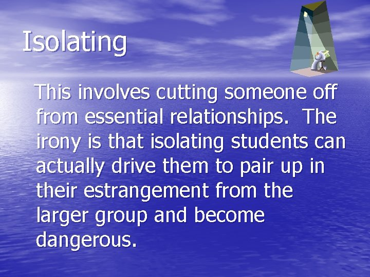 Isolating This involves cutting someone off from essential relationships. The irony is that isolating