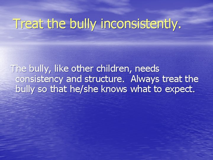 Treat the bully inconsistently. The bully, like other children, needs consistency and structure. Always