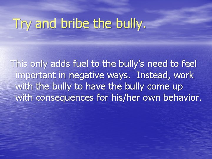 Try and bribe the bully. This only adds fuel to the bully's need to