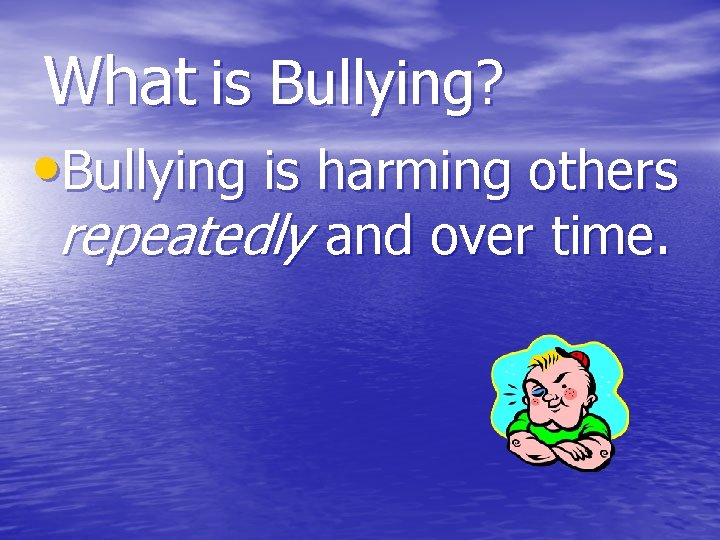 What is Bullying? • Bullying is harming others repeatedly and over time.