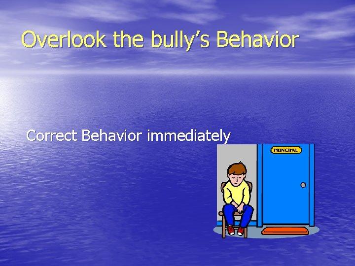 Overlook the bully's Behavior Correct Behavior immediately