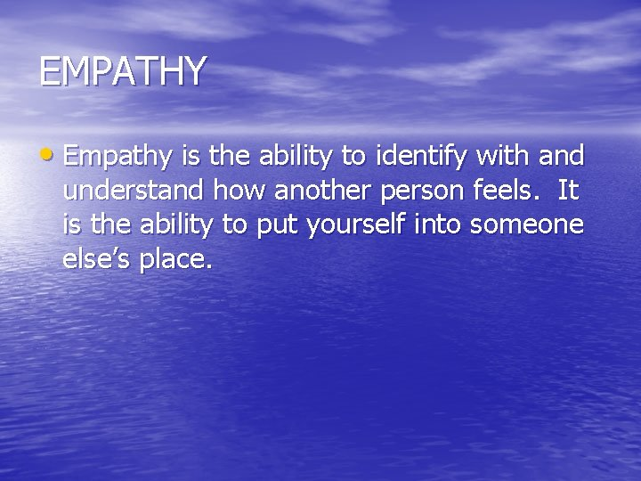 EMPATHY • Empathy is the ability to identify with and understand how another person
