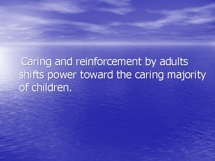 Caring and reinforcement by adults shifts power toward the caring majority of children.