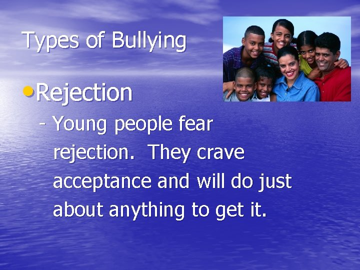 Types of Bullying • Rejection - Young people fear rejection. They crave acceptance and