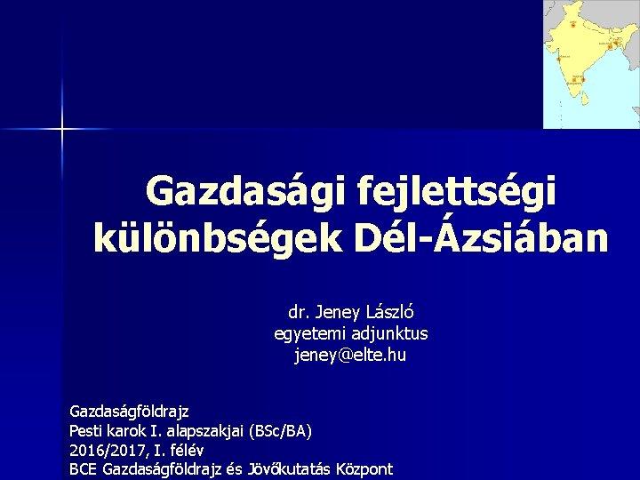 Gazdasági fejlettségi különbségek Dél-Ázsiában dr. Jeney László egyetemi adjunktus jeney@elte. hu Gazdaságföldrajz Pesti karok