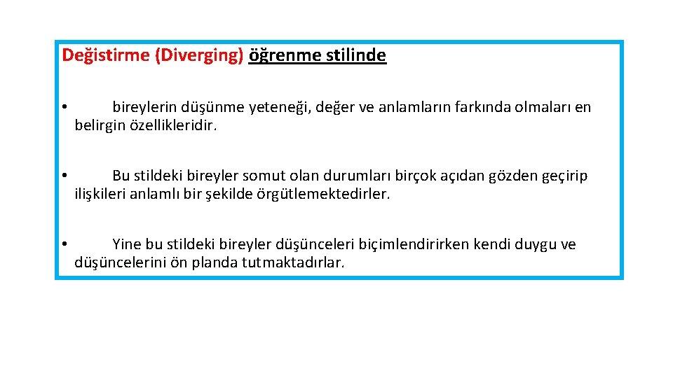 Değistirme (Diverging) öğrenme stilinde • bireylerin düşünme yeteneği, değer ve anlamların farkında olmaları en