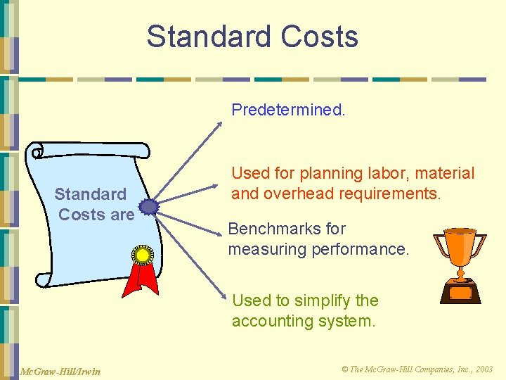 Standard Costs Predetermined. Standard Costs are Used for planning labor, material and overhead requirements.