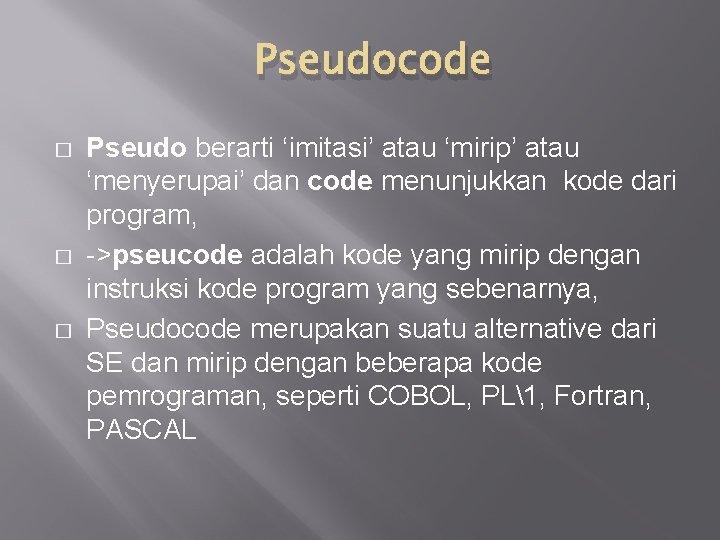 Pseudocode � � � Pseudo berarti 'imitasi' atau 'mirip' atau 'menyerupai' dan code menunjukkan