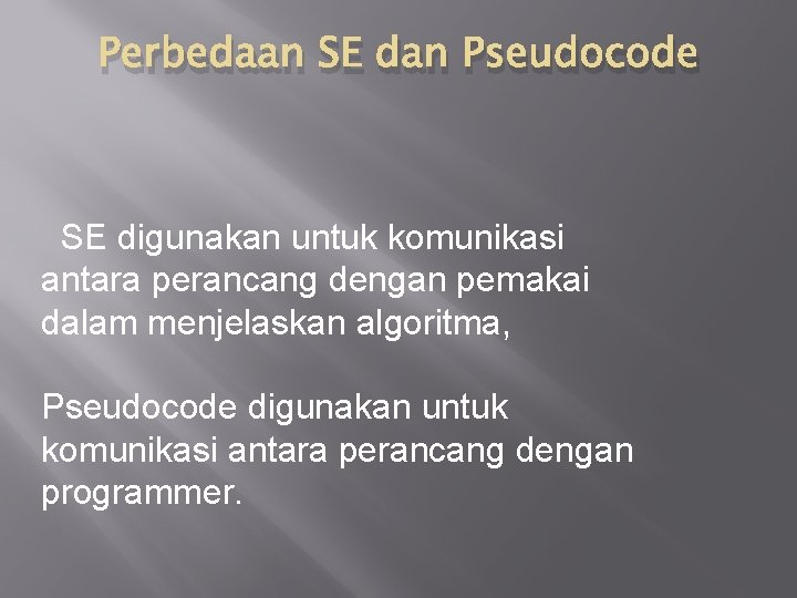 Perbedaan SE dan Pseudocode SE digunakan untuk komunikasi antara perancang dengan pemakai dalam menjelaskan