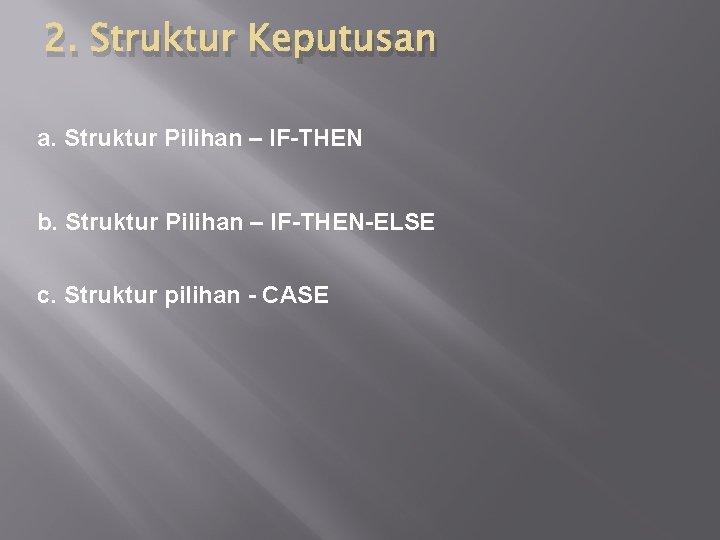 2. Struktur Keputusan a. Struktur Pilihan – IF-THEN b. Struktur Pilihan – IF-THEN-ELSE c.