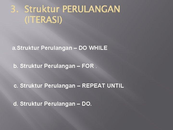 a. Struktur Perulangan – DO WHILE b. Struktur Perulangan – FOR. c. Struktur Perulangan
