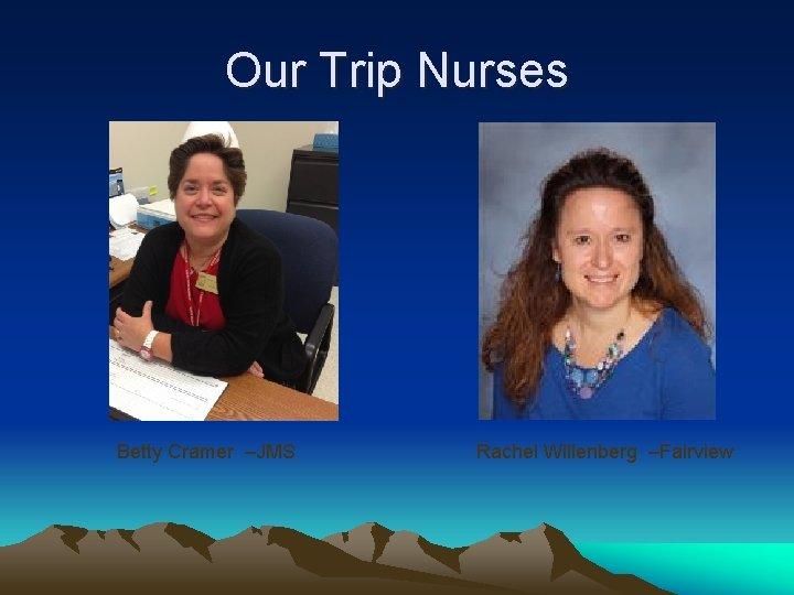 Our Trip Nurses Betty Cramer –JMS Rachel Willenberg –Fairview