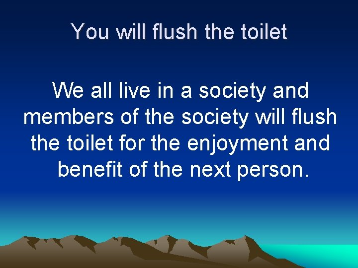 You will flush the toilet We all live in a society and members of