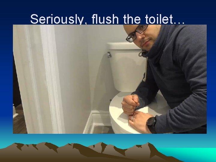 Seriously, flush the toilet…