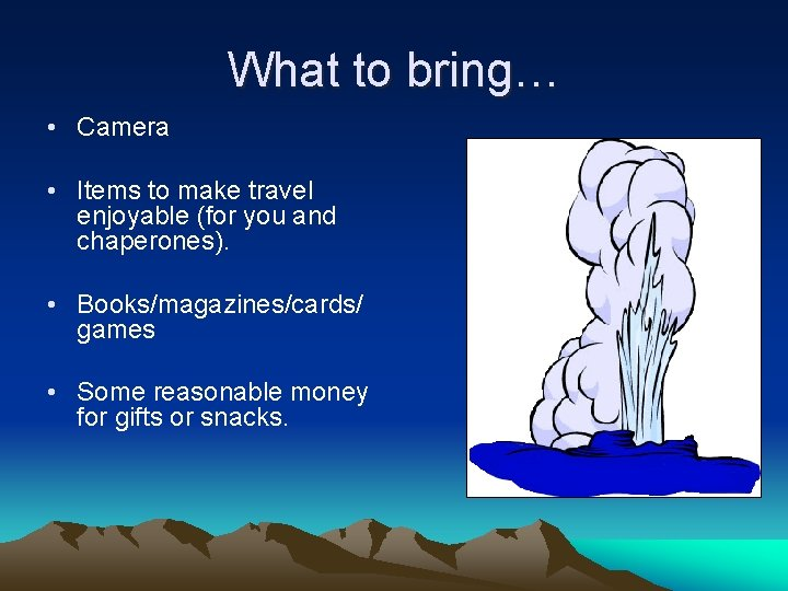 What to bring… • Camera • Items to make travel enjoyable (for you and