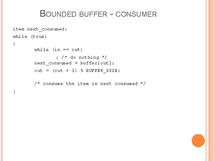 BOUNDED BUFFER - CONSUMER item next_consumed; while (true) { while (in == out) ;