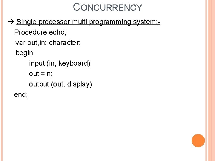 CONCURRENCY Single processor multi programming system: Procedure echo; var out, in: character; begin input