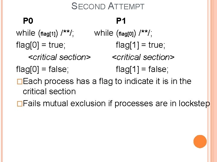 SECOND ATTEMPT P 0 P 1 while (flag[1]) /**/; while (flag[0]) /**/; flag[0] =