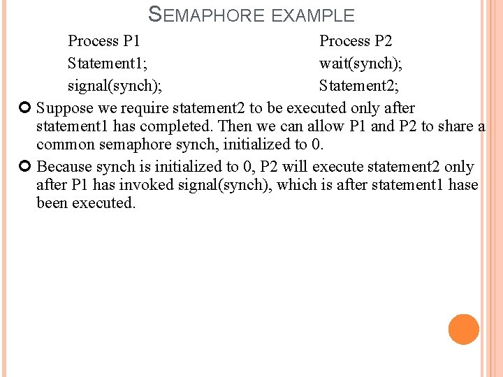SEMAPHORE EXAMPLE Process P 1 Process P 2 Statement 1; wait(synch); signal(synch); Statement 2;