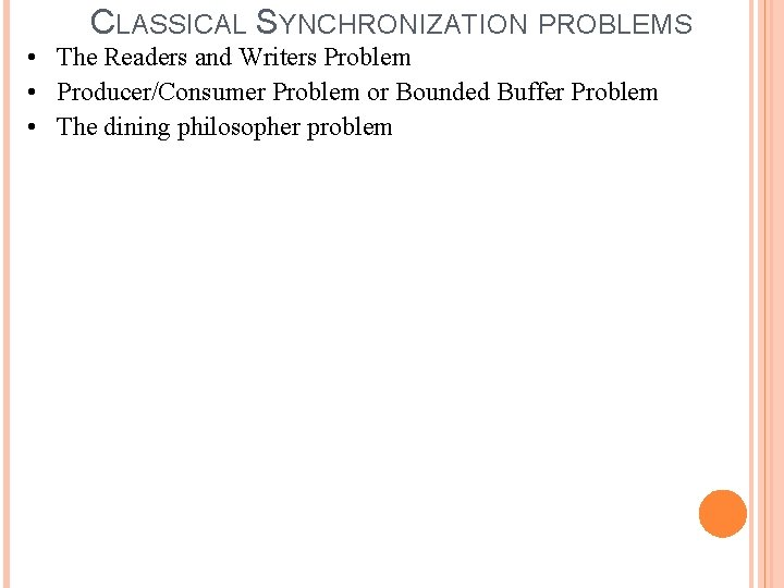 CLASSICAL SYNCHRONIZATION PROBLEMS • The Readers and Writers Problem • Producer/Consumer Problem or Bounded