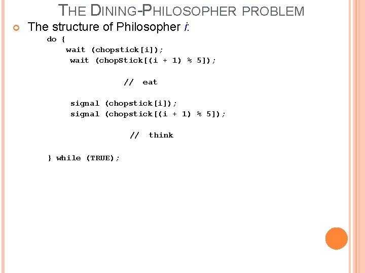 THE DINING-PHILOSOPHER PROBLEM The structure of Philosopher i: do { wait (chopstick[i]); wait (chop.