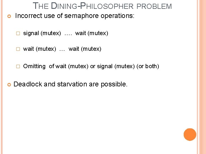 THE DINING-PHILOSOPHER PROBLEM Incorrect use of semaphore operations: � signal (mutex) …. wait (mutex)