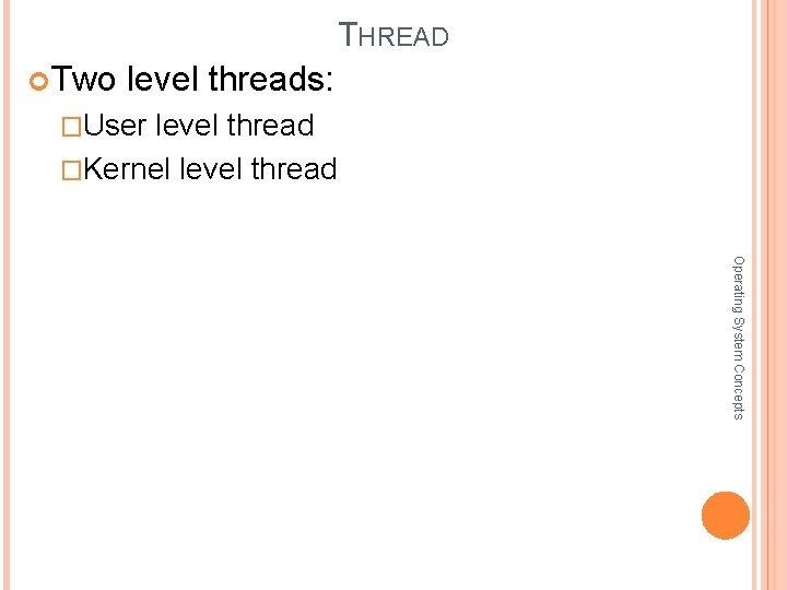 THREAD Two level threads: �User level thread �Kernel level thread Operating System Concepts