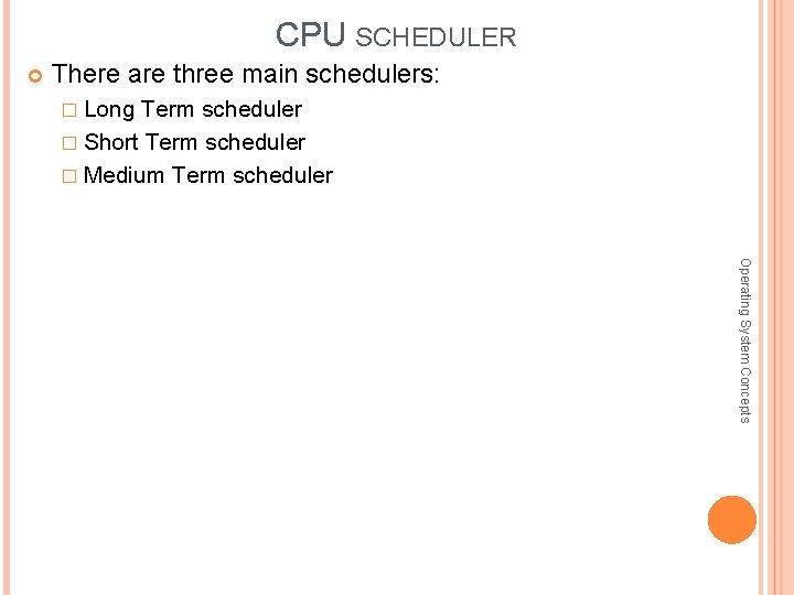 CPU SCHEDULER There are three main schedulers: � Long Term scheduler � Short Term