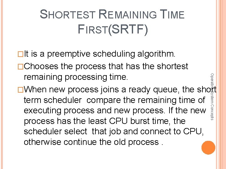 SHORTEST REMAINING TIME FIRST(SRTF) �It is a preemptive scheduling algorithm. �Chooses the process that