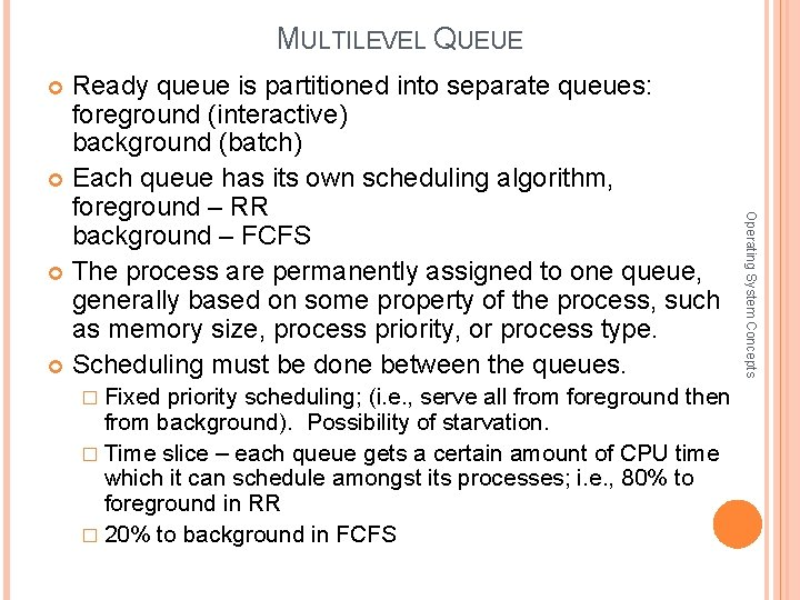 MULTILEVEL QUEUE Ready queue is partitioned into separate queues: foreground (interactive) background (batch) Each