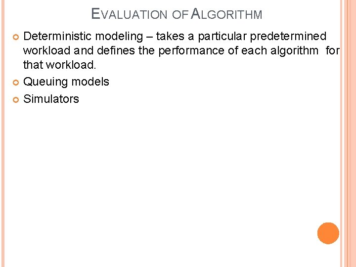 EVALUATION OF ALGORITHM Deterministic modeling – takes a particular predetermined workload and defines the